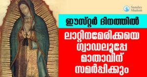 ഈസ്റ്റർ ദിനത്തിൽ ലാറ്റിൻ അമേരിക്കയെ ഗ്വാഡലൂപ്പേ മാതാവിന് സമർപ്പിക്കും